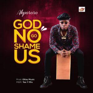 [Music] Akpororo – God No Go Shame Us