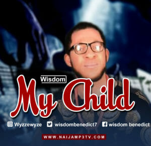 [Gospel] Wisdom _ My Child – Mp3 Download