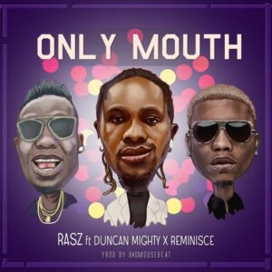 [Music] Rasz Ft Duncan Mighty & Reminisce – Only Mouth