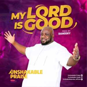 [Gospel] Unshakable Praise – My Lord Is Good Mp3